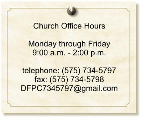 Church Office Hours  Monday through Friday 9:00 a.m. - 2:00 p.m.  telephone: (575) 734-5797 fax: (575) 734-5798 DFPC7345797@gmail.com